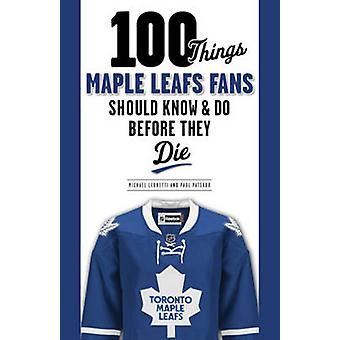 100 Things Maple Leafs Fans Should Know & Do Before They Die by Micha