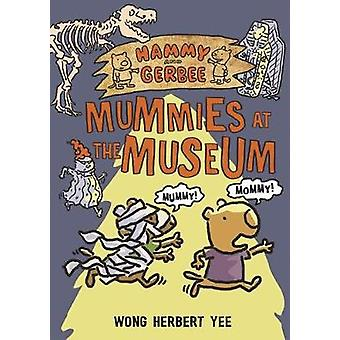 Hammy and Gerbee - Mummies at the Museum by Wong Herbert Yee - 9781627
