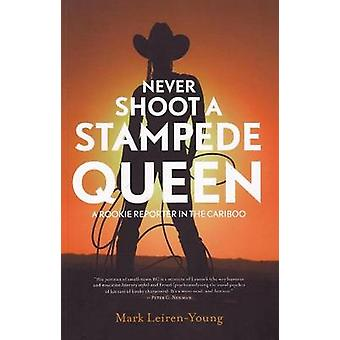 Never Shoot a Stampede Queen - A Rookie Reporter in the Cariboo by Mar