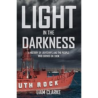 Light in the Darkness: A History of Lightships and the People Who Served on Them (Paperback) by Clarke Liam