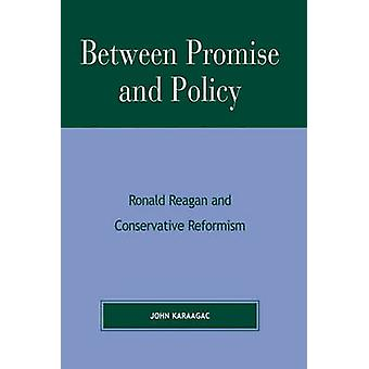 Between Promise and Policy - Ronald Reagan and Conservative Reformism