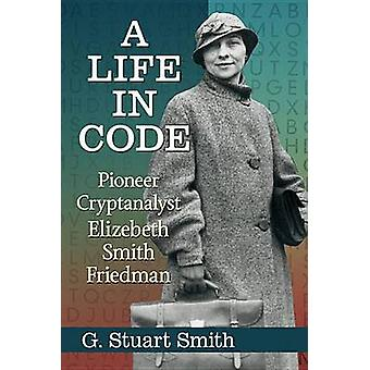 A Life in Code - Pioneer Cryptanalyst Elizebeth Smith Friedman by G. S
