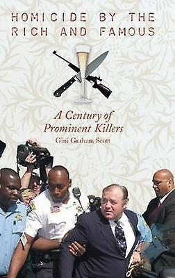 Homicide by the Rich and Famous A Century of Prominent Killers by Scott & Gini