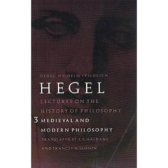 Lectures on the History of Philosophy Volume 3 Medieval and Modern Philosophy by Hegel & Georg Wilhelm Friedrich