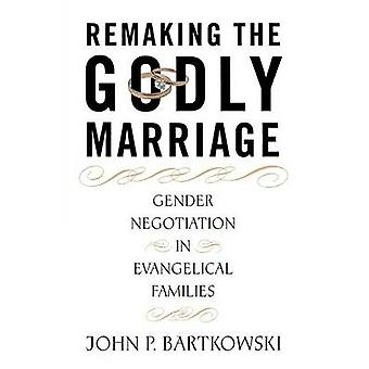 Remaking the Godly Marriage Gender Negotiation in Evangelical Families by Bartkowski & John