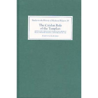 Catalan Rule of the Templars A Critical Edition and English Translation from Barcelona Archivo de la Corona de Aragon Cartas Reales MS 3344 Crit by UptonWard & J M