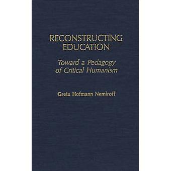 Reconstructing Education Toward a Pedagogy of Critical Humanism by Nemiroff & Greta