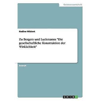 Zu Bergers und Luckmanns Die gesellschaftliche Konstruktion der Wirklichkeit by Wickert & Nadine