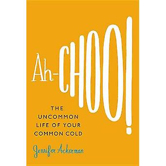 Ah-Choo! - The Uncommon Life of Your Common Cold by Jennifer Ackerman