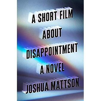 A Short Film About Disappointment - A Novel by A Short Film About Disa