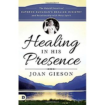 Healing in His Presence - The Untold Secrets of Kathryn Kuhlman's Heal