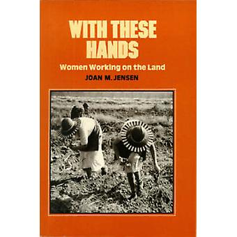 With These Hands - Women Working on the Land by Joan M. Jensen - 97809