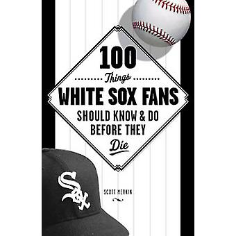 100 Things White Sox Fans Should Know & Do Before They Die by Bob Van