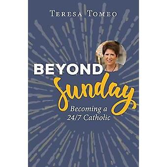 Beyond Sunday - Becoming a 24/7 Catholic by Teresa Tomeo - 97816819222