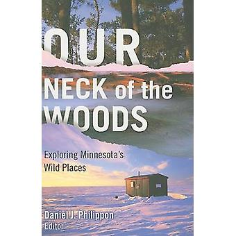 Our Neck of the Woods - Exploring Minnesota's Wild Places by Daniel J.