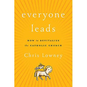 Everyone Leads - How to Revitalize the Catholic Church by Chris Lowney