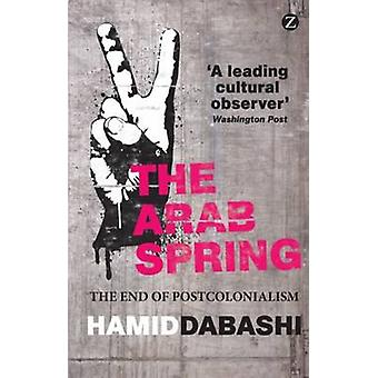 The Arab Spring - The End of Postcolonialism by Hamid Dabashi - 978178