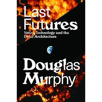 Last Futures - Nature - Technology and the End of Architecture by Doug