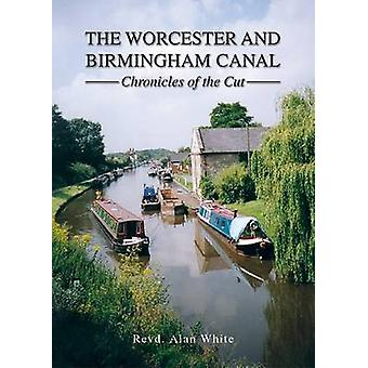 The Worcester and Birmingham Canal - Chronicles of the Cut by Revd Ala