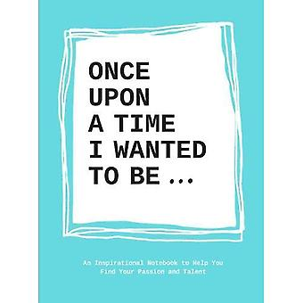 Once upon a time I wanted to be...: An Inspirational Notebook to Help You Find Your Passion and Talent