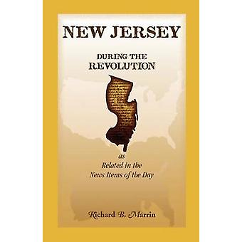New Jersey During the Revolution as Related in the News Items of the Day by Marrin & Richard B.