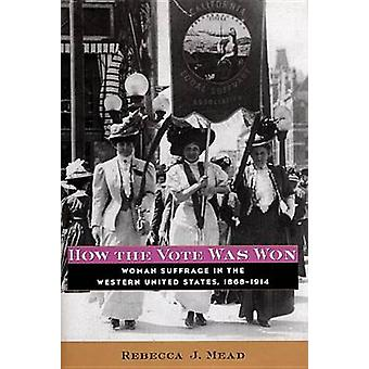 How the Vote Was Won Woman Suffrage in the Western United States 18681914 by Mead & Rebecca J.