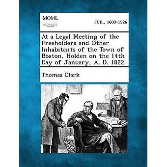 At a Legal Meeting of the Freeholders and Other Inhabitants of the Town of Boston Holden on the 14th Day of January A. D. 1822. by Clark & Thomas & A.