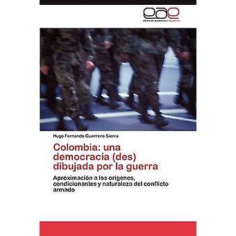 Colombia una democracia des dibujada por la guerra by Guerrero Sierra Hugo Fernando