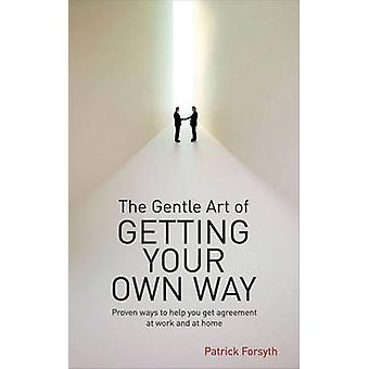 The Gentle Art of Getting Your Own Way - Proven Ways to Help You Get A
