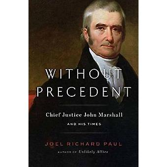 Without Precedent - Chief Justice John Marshall and His Times by Joel