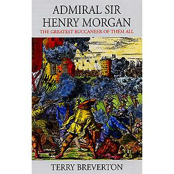 Admiral Sir Henry Morgan - The Greatest Buccaneer of Them All by Terry