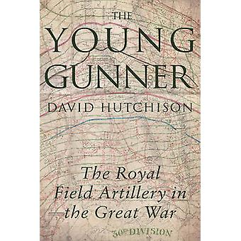The Young Gunner - The Royal Field Artillery in the Great War by David