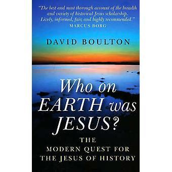 Who on Earth Was Jesus? - The Modern Quest for the Jesus of History by