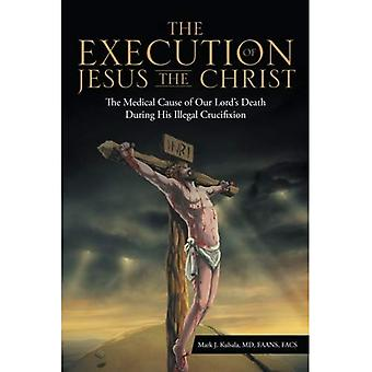 The Execution of Jesus the� Christ: The Medical Cause of Our Lord's Death During� His Illegal Crucifixion