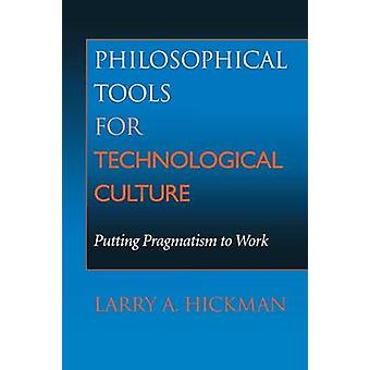 Philosophical Tools for Technological Culture Putting Pragmatism to Work by Hickman & Larry A.