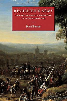 Richelieus Army War GovernHommest and Society in France 1624 1642 by Parrouget & David