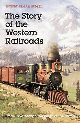 The Story of Western Railroads From 1852 through the Reign of the Giants by Riegel & Robert Edgar