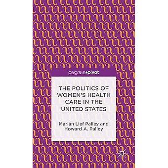 The Politics of Womens Health Care in the United States by Palley & Howard A.