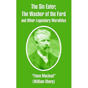 Sin Eater The Washer of the Ford and Other Legendary Moralities The by Macleod & Fiona