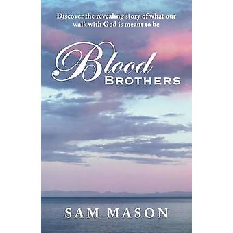 Blood Brothers Discover the Revealing Story of What Our Walk with God Is Meant to Be by Mason & Sam