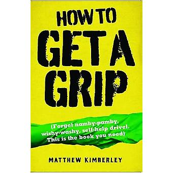 How to Get a Grip - (Forget Namby-Pamby - Wishy-Washy - Self-Help Driv
