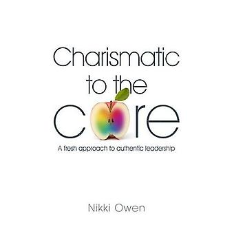 Charismatic to the Core: A Fresh Approach to Authentic Leadership
