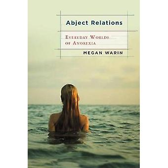 Abject Relations Everyday Worlds of Anorexia by Warin & Megan