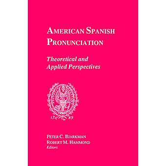 American Spanish Pronunciation Theoretical and Applied Perspectives by Bjarkman & Peter C.