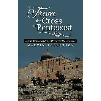 From the Cross to Pentecost Life in Galilee as Jesus Prepared the Apostles by Robertson & Marvin