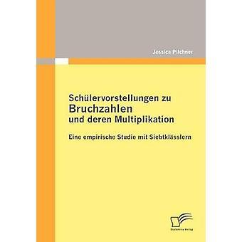 Schlervorstellungen zu Bruchzahlen und deren Multiplikation Eine empirische Studie mit Siebtklsslern by Pilchner & Jessica