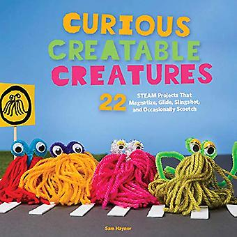 Curious Creatable Creatures:� 22 STEAM Projects That Magnetize, Glide, Slingshot,� and Sometimes Scootch