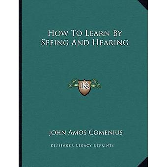 How to Learn by Seeing and Hearing by John Amos Comenius - 9781163013