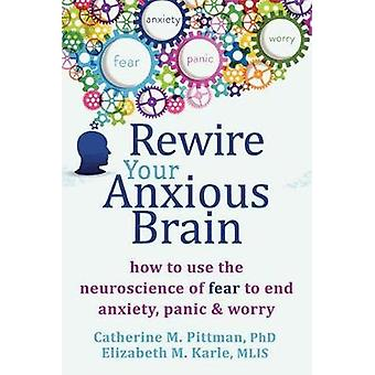 Rewire Your Anxious Brain - How to Use the Neuroscience of Fear to End