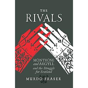 The Rivals - Montrose and Argyll and the Struggle for Scotland by Murd